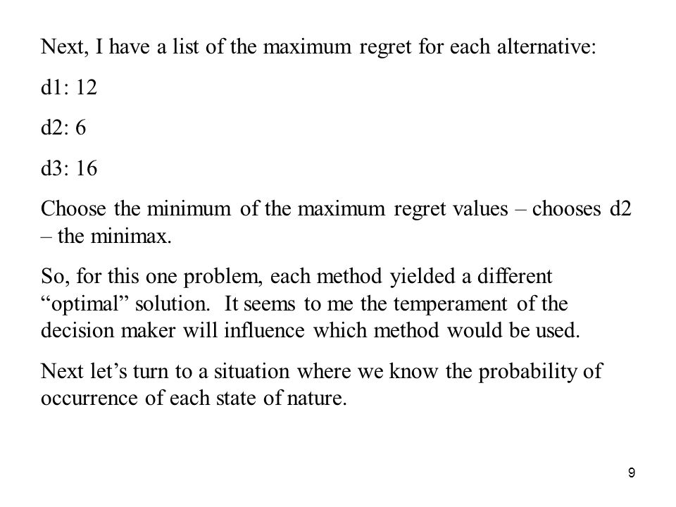 9 Next, I have a list of the maximum regret for each alternative: d1: 12 d2: 6 d3: 16 Choose the minimum of the maximum regret values – chooses d2 – the minimax.