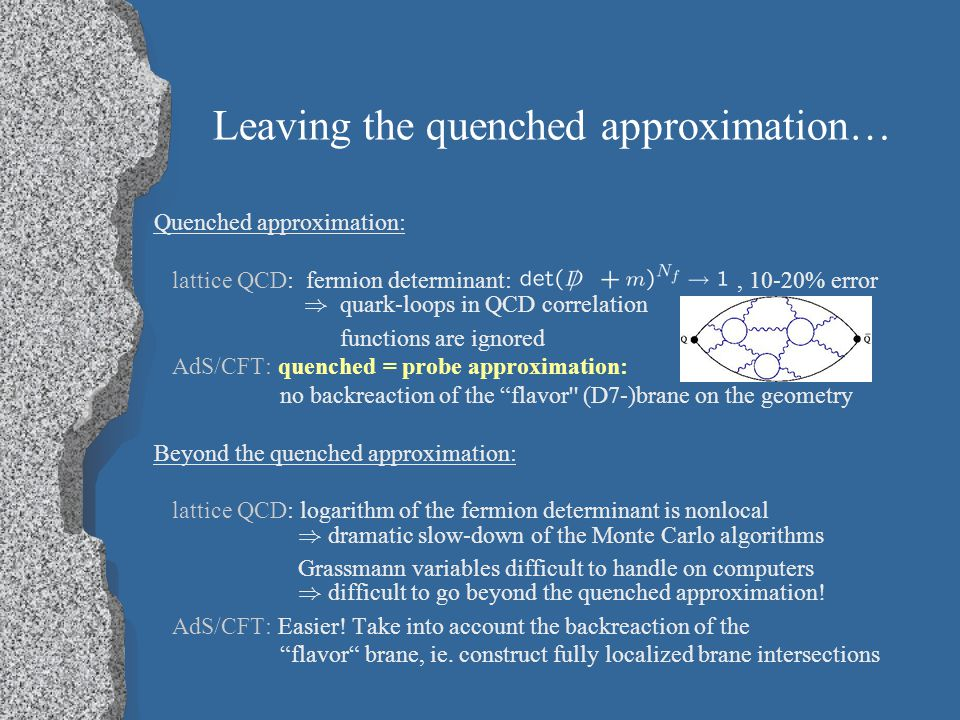 Leaving the quenched approximation… Quenched approximation: lattice QCD: fermion determinant:, 10-20% error ) quark-loops in QCD correlation functions are ignored AdS/CFT: quenched = probe approximation: no backreaction of the flavor (D7-)brane on the geometry Beyond the quenched approximation: lattice QCD: logarithm of the fermion determinant is nonlocal ) dramatic slow-down of the Monte Carlo algorithms Grassmann variables difficult to handle on computers ) difficult to go beyond the quenched approximation.