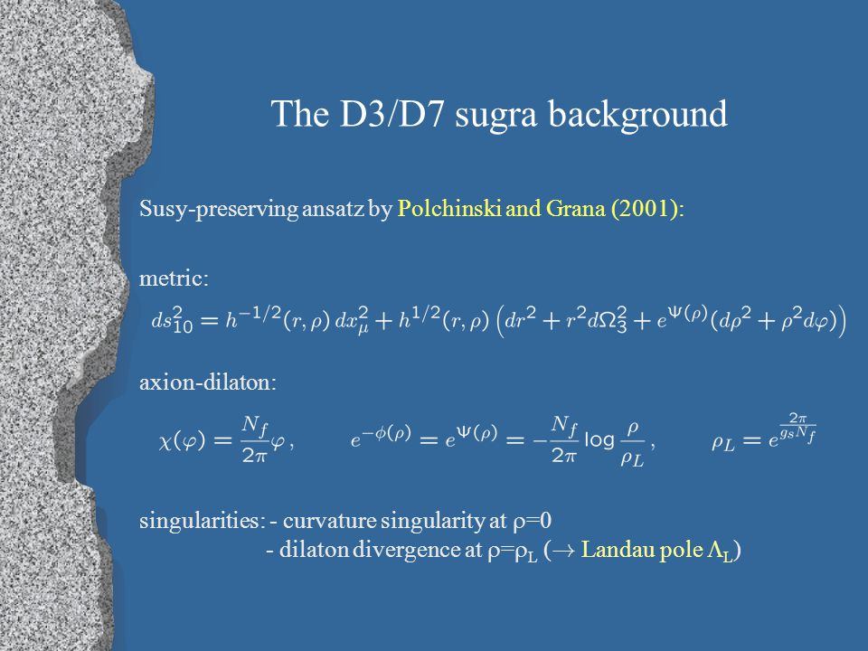 The D3/D7 sugra background Susy-preserving ansatz by Polchinski and Grana (2001): metric: axion-dilaton: singularities: - curvature singularity at  =0 - dilaton divergence at  =  L ( .