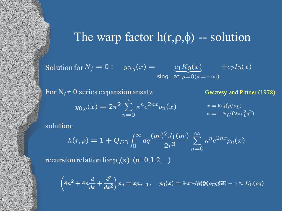 The warp factor h(r, ,  ) -- solution Solution for For N f  0 series expansion ansatz: Gesztesy and Pittner (1978) solution: recursion relation for p n (x): (n=0,1,2,...)