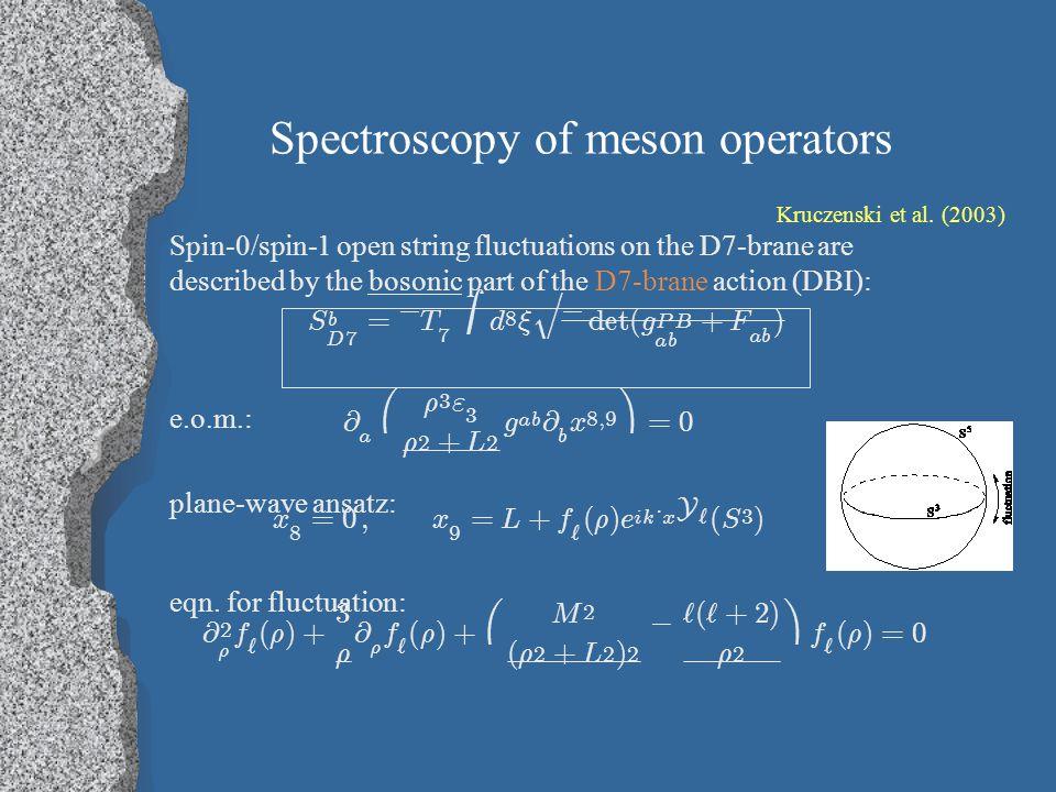 Meson spectroscopy (part 2) solution: quantization condition: mass spectrum: dual scalar meson operator: f ` ( ½ ) = ½ ` ( ½ 2 + L 2 ) n + ` + 1 F ( ¡ ( n + ` + 1 ) ; ¡ n; ` + 2 ; ¡ ½ 2 = L 2 ) M 2 s = 4 L 2 R 4 ( n + ` + 1 )( n + ` + 2 )( n ; ` > 0 ) M A ` s = ¹ Ã i ¾ A ij X ` Ã j + ¹ q m X A V X ` q m ( i ; m = 1 ; 2 ) ¢ = 3 + ` ¡ n = 3 2 + ` ¡ 1 2 p 1 + M 2 R 4 = L 2 .