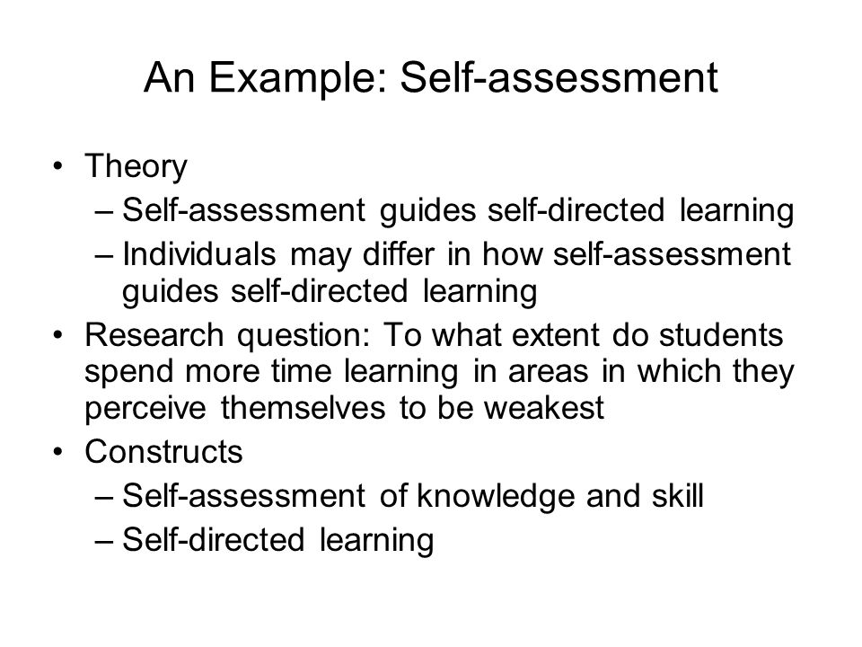 An Example: Self-assessment Theory –Self-assessment guides self-directed learning –Individuals may differ in how self-assessment guides self-directed learning Research question: To what extent do students spend more time learning in areas in which they perceive themselves to be weakest Constructs –Self-assessment of knowledge and skill –Self-directed learning