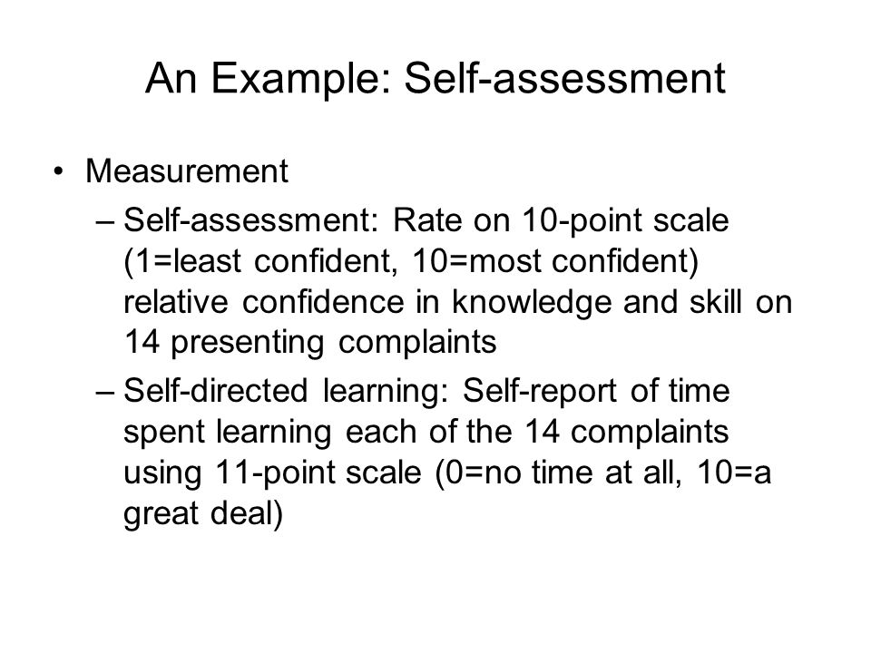 An Example: Self-assessment Measurement –Self-assessment: Rate on 10-point scale (1=least confident, 10=most confident) relative confidence in knowledge and skill on 14 presenting complaints –Self-directed learning: Self-report of time spent learning each of the 14 complaints using 11-point scale (0=no time at all, 10=a great deal)