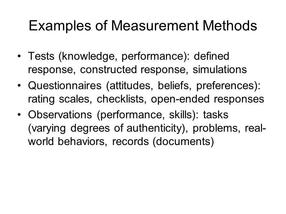 Examples of Measurement Methods Tests (knowledge, performance): defined response, constructed response, simulations Questionnaires (attitudes, beliefs, preferences): rating scales, checklists, open-ended responses Observations (performance, skills): tasks (varying degrees of authenticity), problems, real- world behaviors, records (documents)