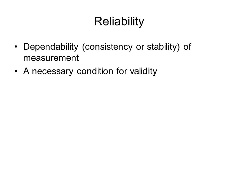 Reliability Dependability (consistency or stability) of measurement A necessary condition for validity