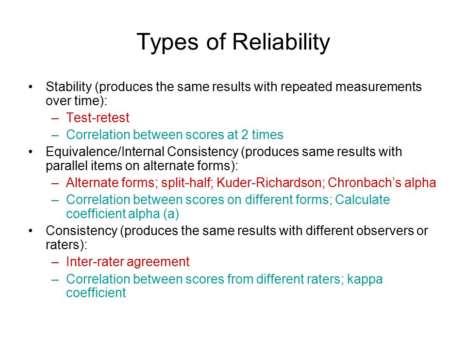Types of Reliability Stability (produces the same results with repeated measurements over time): –Test-retest –Correlation between scores at 2 times Equivalence/Internal Consistency (produces same results with parallel items on alternate forms): –Alternate forms; split-half; Kuder-Richardson; Chronbach's alpha –Correlation between scores on different forms; Calculate coefficient alpha (a) Consistency (produces the same results with different observers or raters): –Inter-rater agreement –Correlation between scores from different raters; kappa coefficient