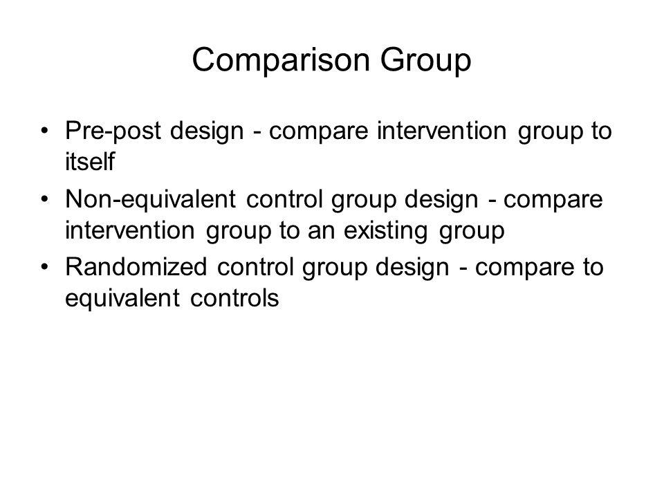 Comparison Group Pre-post design - compare intervention group to itself Non-equivalent control group design - compare intervention group to an existing group Randomized control group design - compare to equivalent controls