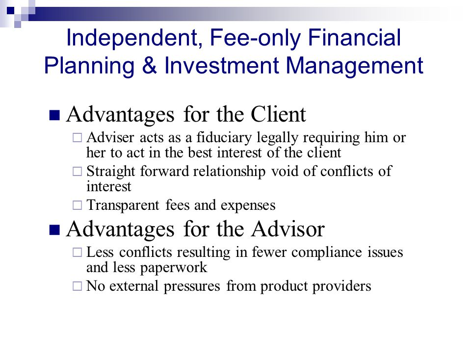 Independent, Fee-only Financial Planning & Investment Management Advantages for the Client  Adviser acts as a fiduciary legally requiring him or her to act in the best interest of the client  Straight forward relationship void of conflicts of interest  Transparent fees and expenses Advantages for the Advisor  Less conflicts resulting in fewer compliance issues and less paperwork  No external pressures from product providers