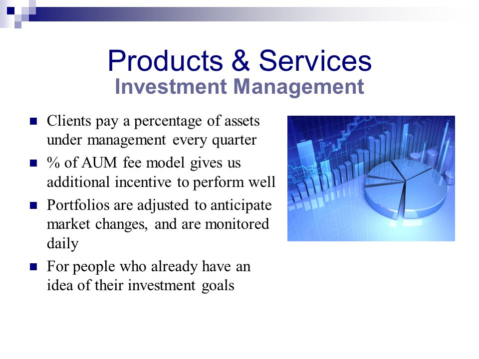 Products & Services Clients pay a percentage of assets under management every quarter % of AUM fee model gives us additional incentive to perform well Portfolios are adjusted to anticipate market changes, and are monitored daily For people who already have an idea of their investment goals Investment Management