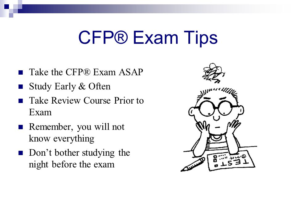 CFP® Exam Tips Take the CFP® Exam ASAP Study Early & Often Take Review Course Prior to Exam Remember, you will not know everything Don't bother studying the night before the exam