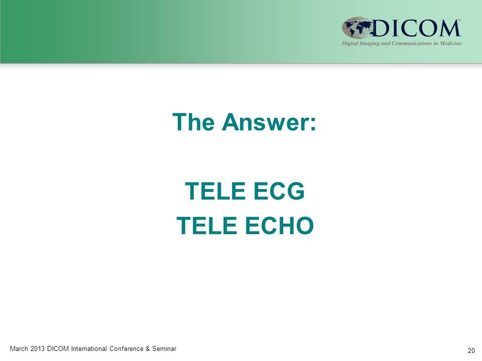 March 2013 DICOM International Conference & Seminar 20 The Answer: TELE ECG TELE ECHO