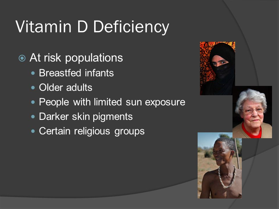 Vitamin D Deficiency  At risk populations Breastfed infants Older adults People with limited sun exposure Darker skin pigments Certain religious grou