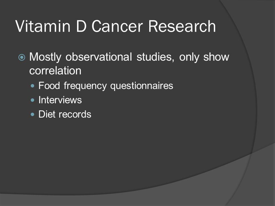 Vitamin D Cancer Research  Mostly observational studies, only show correlation Food frequency questionnaires Interviews Diet records