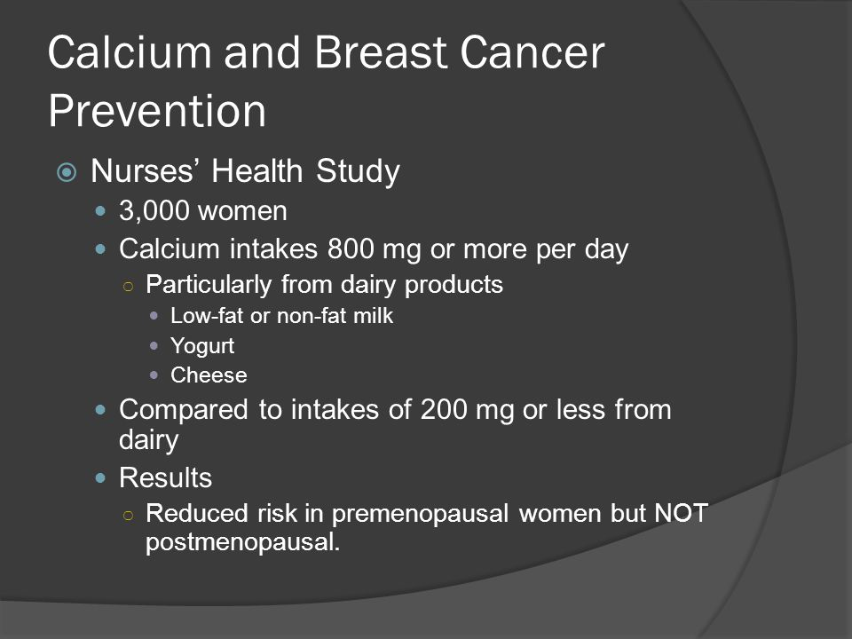 Calcium and Breast Cancer Prevention  Nurses' Health Study 3,000 women Calcium intakes 800 mg or more per day ○ Particularly from dairy products Low-