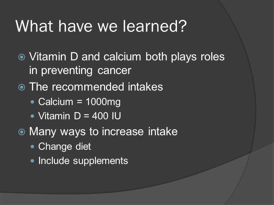 What have we learned?  Vitamin D and calcium both plays roles in preventing cancer  The recommended intakes Calcium = 1000mg Vitamin D = 400 IU  Ma