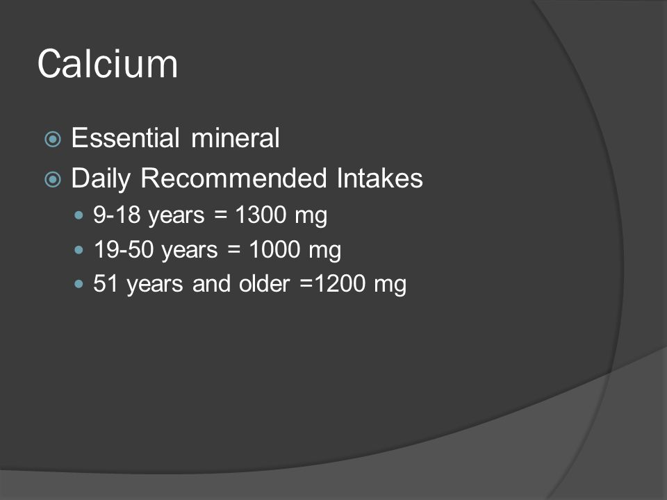 Calcium  Essential mineral  Daily Recommended Intakes 9-18 years = 1300 mg 19-50 years = 1000 mg 51 years and older =1200 mg