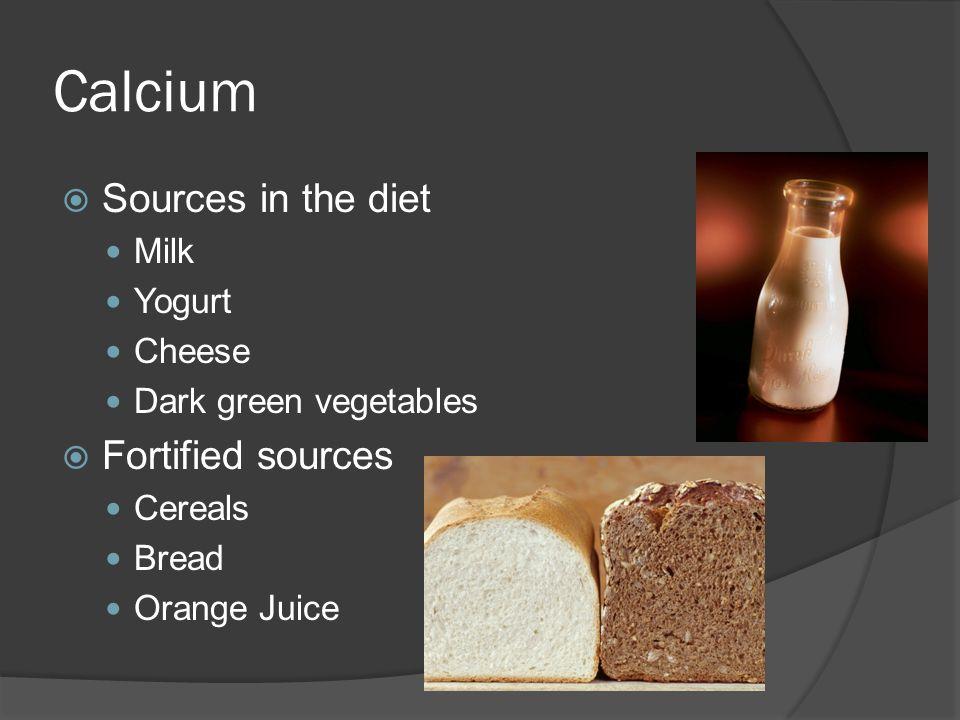 Calcium  Sources in the diet Milk Yogurt Cheese Dark green vegetables  Fortified sources Cereals Bread Orange Juice