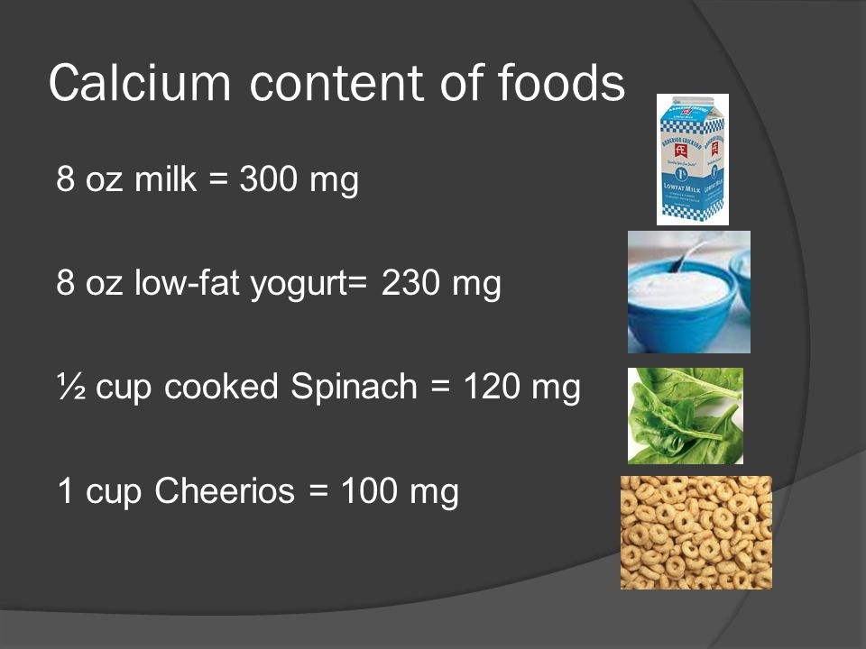 Calcium content of foods 8 oz milk = 300 mg 8 oz low-fat yogurt= 230 mg ½ cup cooked Spinach = 120 mg 1 cup Cheerios = 100 mg