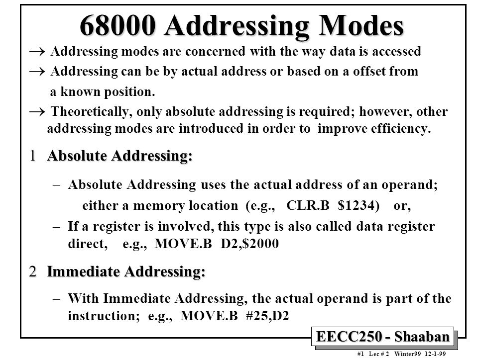 EECC250 - Shaaban #1 Lec # 2 Winter99 12-1-99 68000 Addressing Modes  Addressing modes are concerned with the way data is accessed  Addressing can be by actual address or based on a offset from a known position.