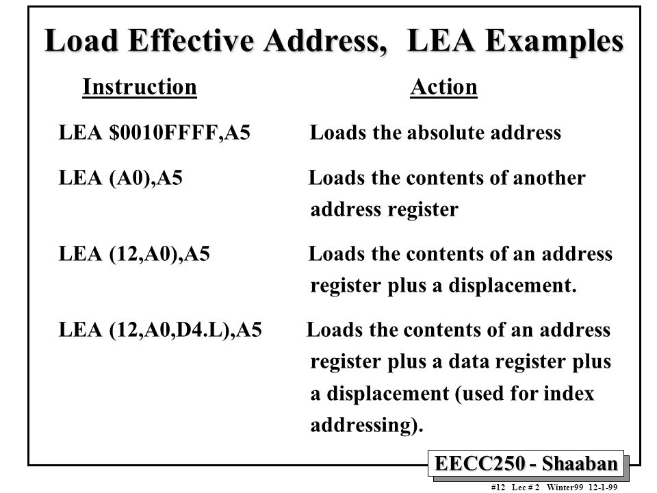 EECC250 - Shaaban #12 Lec # 2 Winter99 12-1-99 Load Effective Address, LEA Examples Instruction Action LEA $0010FFFF,A5 Loads the absolute address LEA (A0),A5 Loads the contents of another address register LEA (12,A0),A5 Loads the contents of an address register plus a displacement.