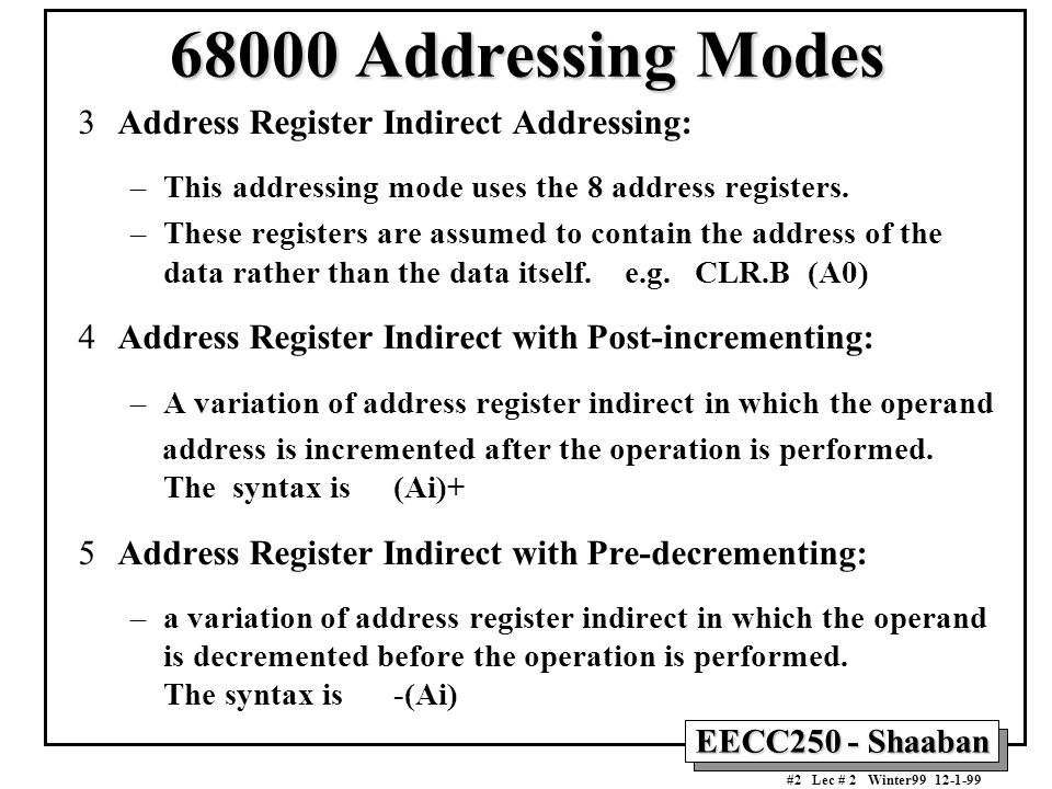 EECC250 - Shaaban #3 Lec # 2 Winter99 12-1-99 Address Register Indirect with Post-incrementing / Pre-decrementing MOVE.B (A0)+,D3 Byte data addressed by A0 are copied to D3.