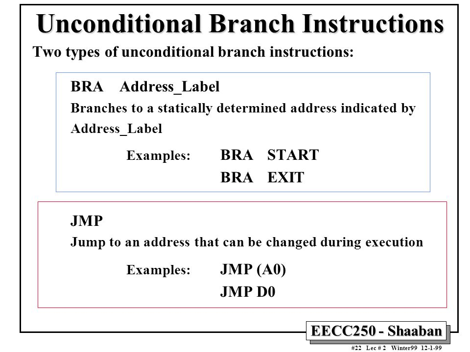 EECC250 - Shaaban #22 Lec # 2 Winter99 12-1-99 Unconditional Branch Instructions Two types of unconditional branch instructions: BRA Address_Label Branches to a statically determined address indicated by Address_Label Examples: BRASTART BRAEXIT JMP Jump to an address that can be changed during execution Examples: JMP (A0) JMP D0
