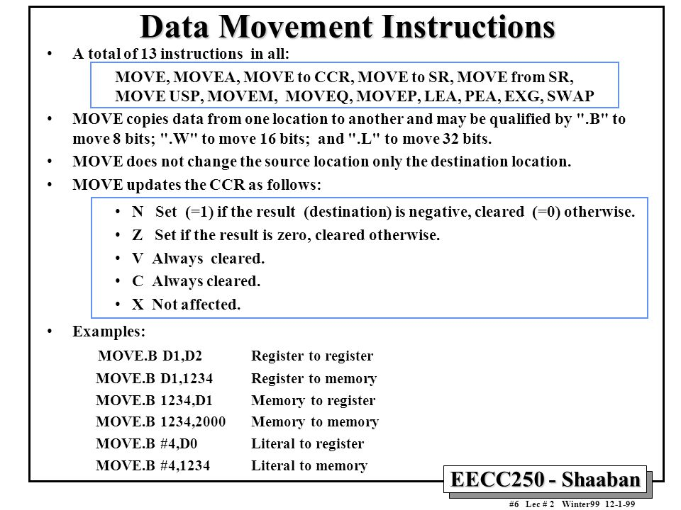 EECC250 - Shaaban #6 Lec # 2 Winter99 12-1-99 Data Movement Instructions A total of 13 instructions in all: MOVE, MOVEA, MOVE to CCR, MOVE to SR, MOVE from SR, MOVE USP, MOVEM, MOVEQ, MOVEP, LEA, PEA, EXG, SWAP MOVE copies data from one location to another and may be qualified by .B to move 8 bits; .W to move 16 bits; and .L to move 32 bits.