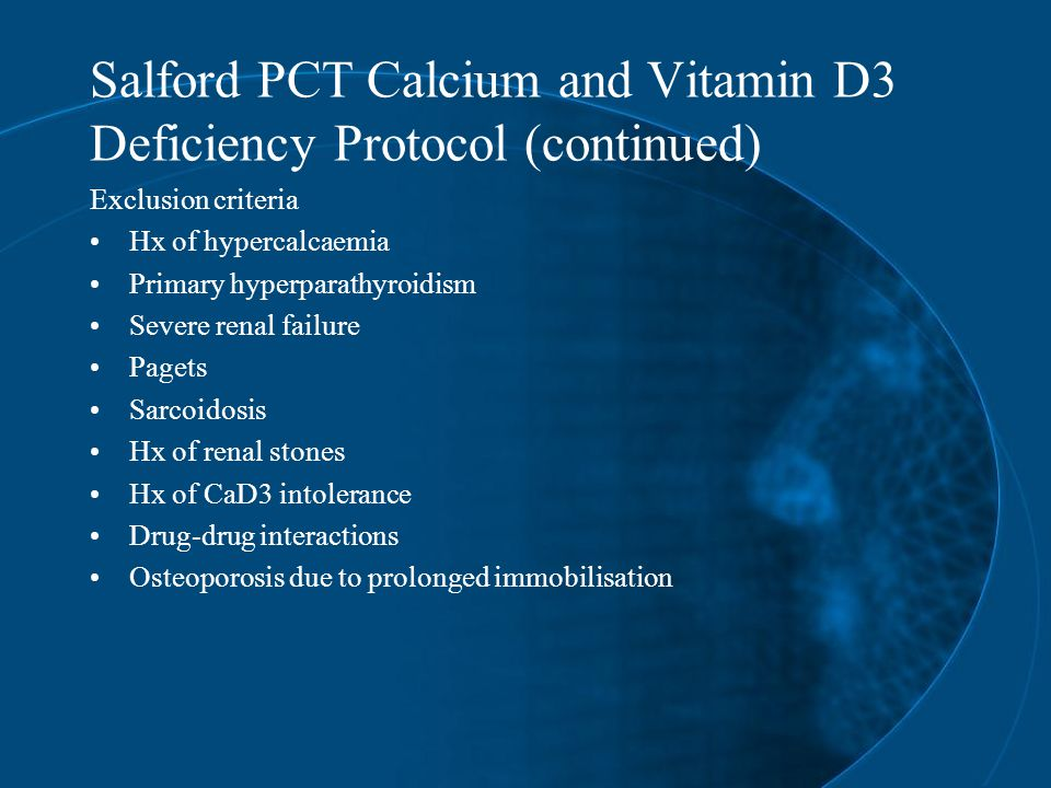 Salford PCT Calcium and Vitamin D3 Deficiency Protocol (continued) Exclusion criteria Hx of hypercalcaemia Primary hyperparathyroidism Severe renal failure Pagets Sarcoidosis Hx of renal stones Hx of CaD3 intolerance Drug-drug interactions Osteoporosis due to prolonged immobilisation