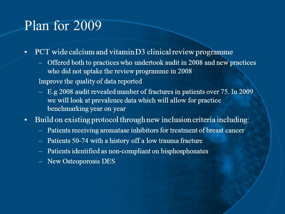 Plan for 2009 PCT wide calcium and vitamin D3 clinical review programme –Offered both to practices who undertook audit in 2008 and new practices who did not uptake the review programme in 2008 Improve the quality of data reported –E.g 2008 audit revealed number of fractures in patients over 75.