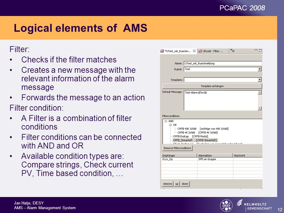 Jan Hatje, DESY AMS – Alarm Management System PCaPAC 2008 12 Logical elements of AMS Filter: Checks if the filter matches Creates a new message with the relevant information of the alarm message Forwards the message to an action Filter condition: A Filter is a combination of filter conditions Filter conditions can be connected with AND and OR Available condition types are: Compare strings, Check current PV, Time based condition, …