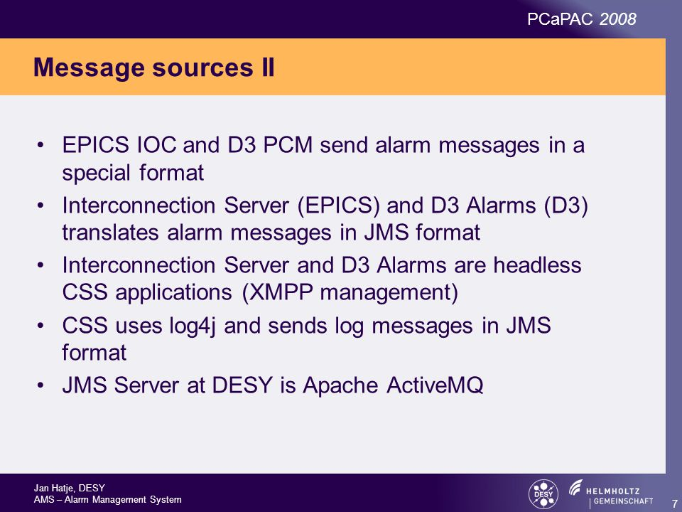 Jan Hatje, DESY AMS – Alarm Management System PCaPAC 2008 7 Message sources II EPICS IOC and D3 PCM send alarm messages in a special format Interconnection Server (EPICS) and D3 Alarms (D3) translates alarm messages in JMS format Interconnection Server and D3 Alarms are headless CSS applications (XMPP management) CSS uses log4j and sends log messages in JMS format JMS Server at DESY is Apache ActiveMQ
