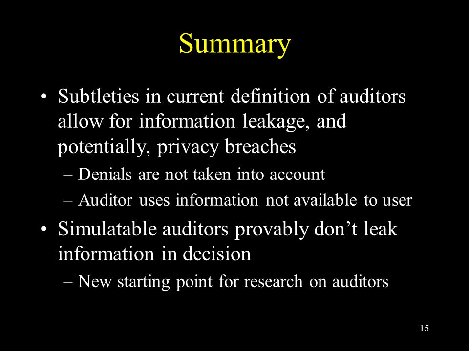 15 Summary Subtleties in current definition of auditors allow for information leakage, and potentially, privacy breaches –Denials are not taken into account –Auditor uses information not available to user Simulatable auditors provably don't leak information in decision –New starting point for research on auditors