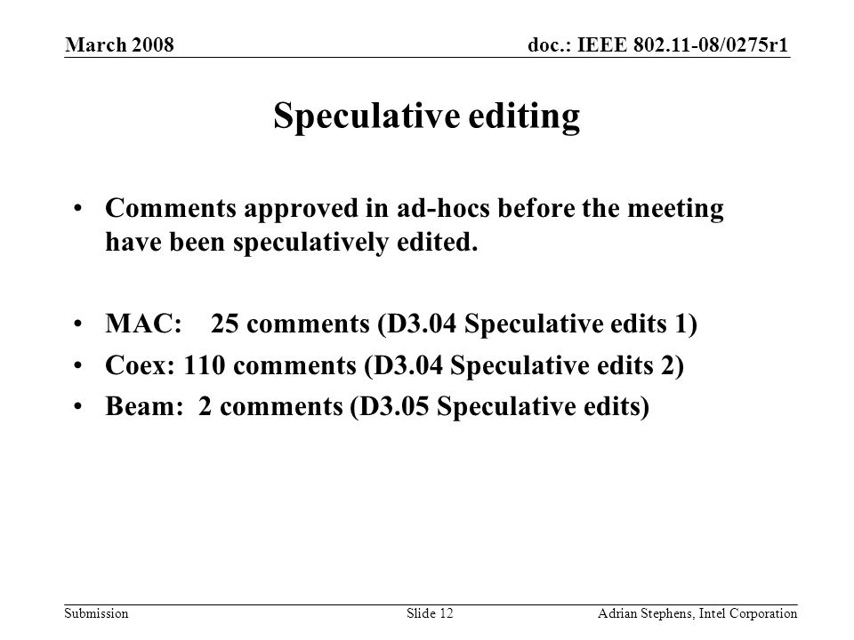 doc.: IEEE 802.11-08/0275r1 Submission March 2008 Adrian Stephens, Intel CorporationSlide 12 Speculative editing Comments approved in ad-hocs before the meeting have been speculatively edited.
