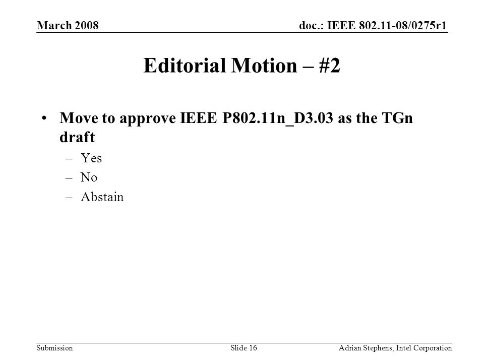 doc.: IEEE 802.11-08/0275r1 Submission March 2008 Adrian Stephens, Intel CorporationSlide 16 Editorial Motion – #2 Move to approve IEEE P802.11n_D3.03 as the TGn draft –Yes –No –Abstain