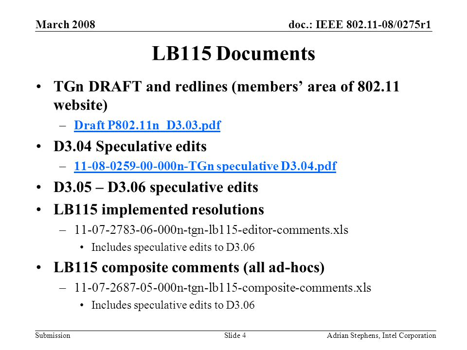 doc.: IEEE 802.11-08/0275r1 Submission March 2008 Adrian Stephens, Intel CorporationSlide 4 LB115 Documents TGn DRAFT and redlines (members' area of 802.11 website) –Draft P802.11n_D3.03.pdfDraft P802.11n_D3.03.pdf D3.04 Speculative edits –11-08-0259-00-000n-TGn speculative D3.04.pdf 11-08-0259-00-000n-TGn speculative D3.04.pdf D3.05 – D3.06 speculative edits LB115 implemented resolutions –11-07-2783-06-000n-tgn-lb115-editor-comments.xls Includes speculative edits to D3.06 LB115 composite comments (all ad-hocs) –11-07-2687-05-000n-tgn-lb115-composite-comments.xls Includes speculative edits to D3.06
