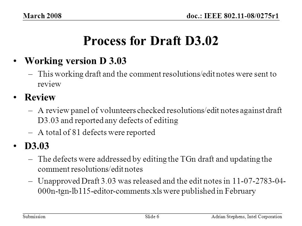 doc.: IEEE 802.11-08/0275r1 Submission March 2008 Adrian Stephens, Intel CorporationSlide 6 Process for Draft D3.02 Working version D 3.03 –This working draft and the comment resolutions/edit notes were sent to review Review –A review panel of volunteers checked resolutions/edit notes against draft D3.03 and reported any defects of editing –A total of 81 defects were reported D3.03 –The defects were addressed by editing the TGn draft and updating the comment resolutions/edit notes –Unapproved Draft 3.03 was released and the edit notes in 11-07-2783-04- 000n-tgn-lb115-editor-comments.xls were published in February
