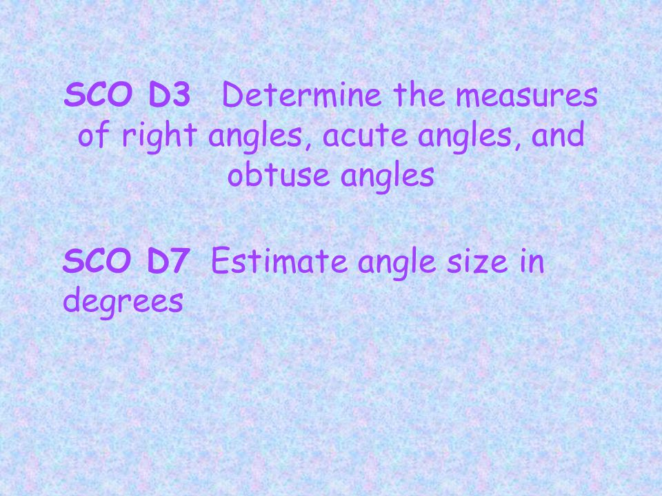 SCO D3 Determine the measures of right angles, acute angles, and obtuse angles SCO D7 Estimate angle size in degrees