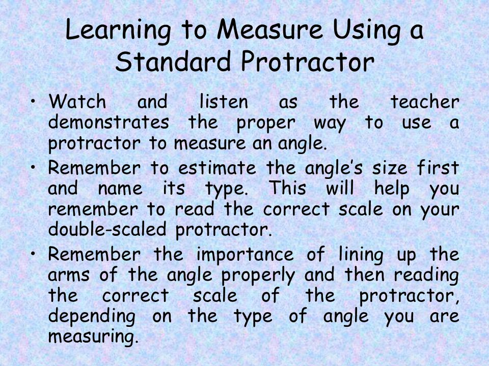 Learning to Measure Using a Standard Protractor Watch and listen as the teacher demonstrates the proper way to use a protractor to measure an angle.