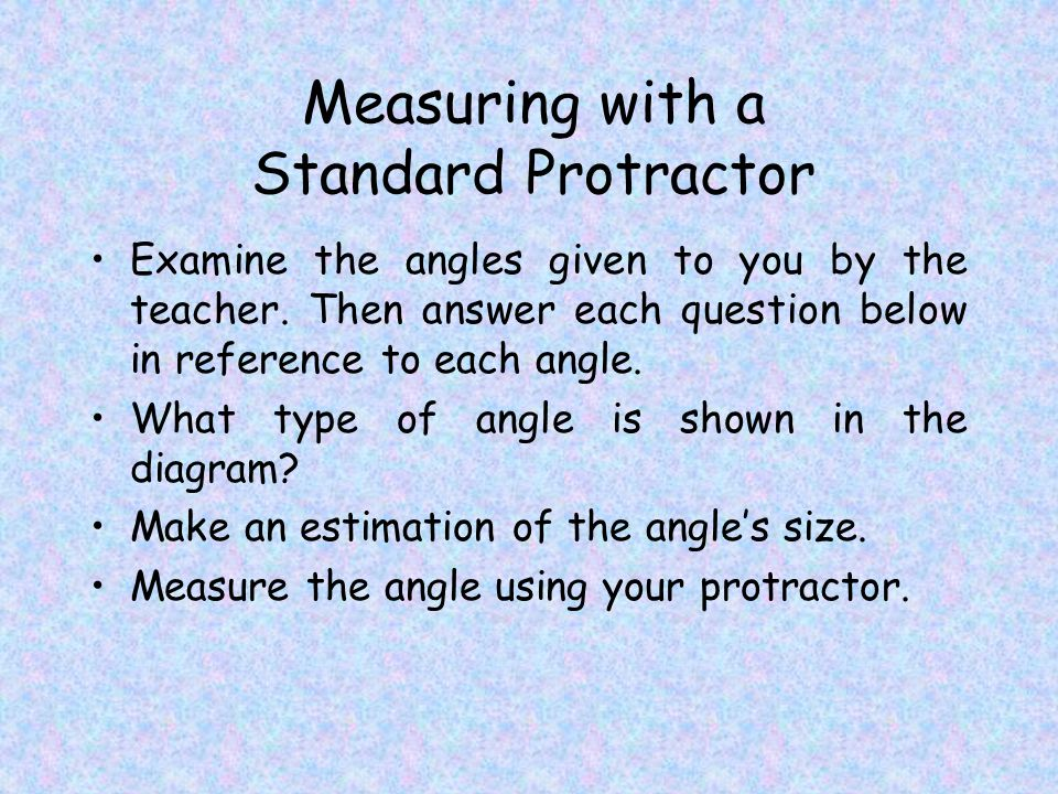 Measuring with a Standard Protractor Examine the angles given to you by the teacher.