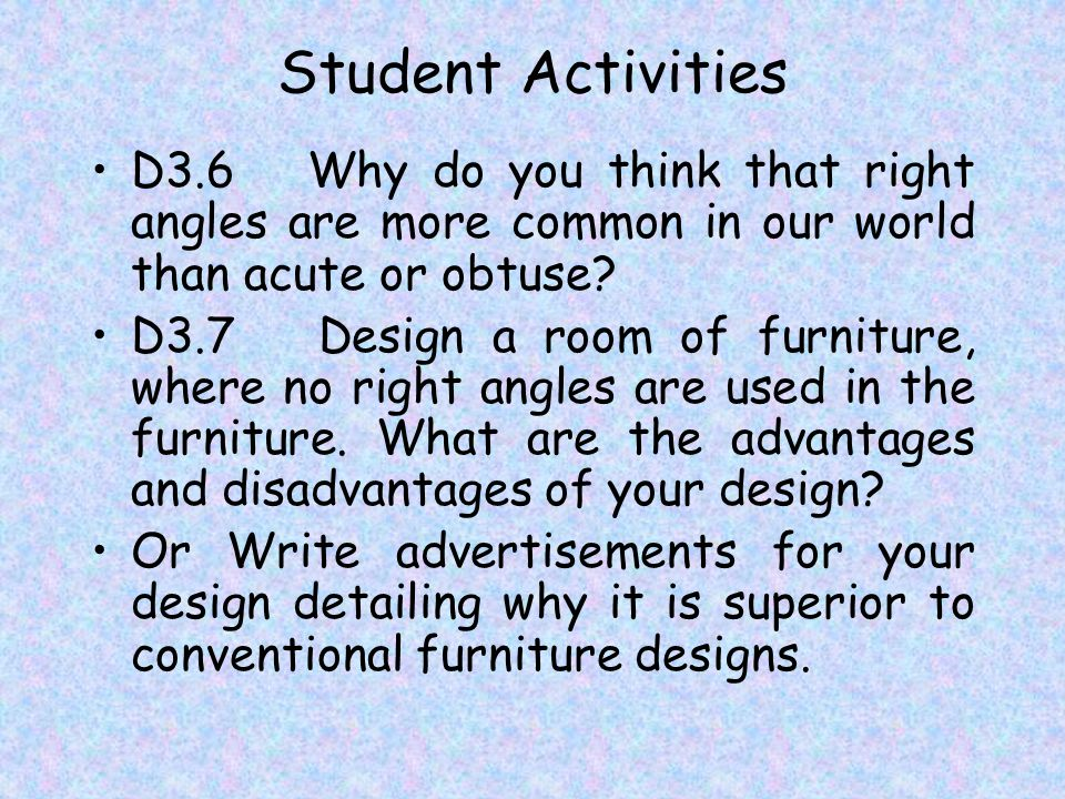 Student Activities D3.6 Why do you think that right angles are more common in our world than acute or obtuse.