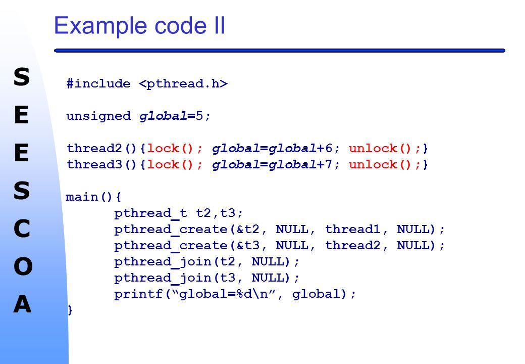 SEESCOASEESCOA Example code II #include unsigned global=5; thread2(){lock(); global=global+6; unlock();} thread3(){lock(); global=global+7; unlock();} main(){ pthread_t t2,t3; pthread_create(&t2, NULL, thread1, NULL); pthread_create(&t3, NULL, thread2, NULL); pthread_join(t2, NULL); pthread_join(t3, NULL); printf( global=%d\n , global); }