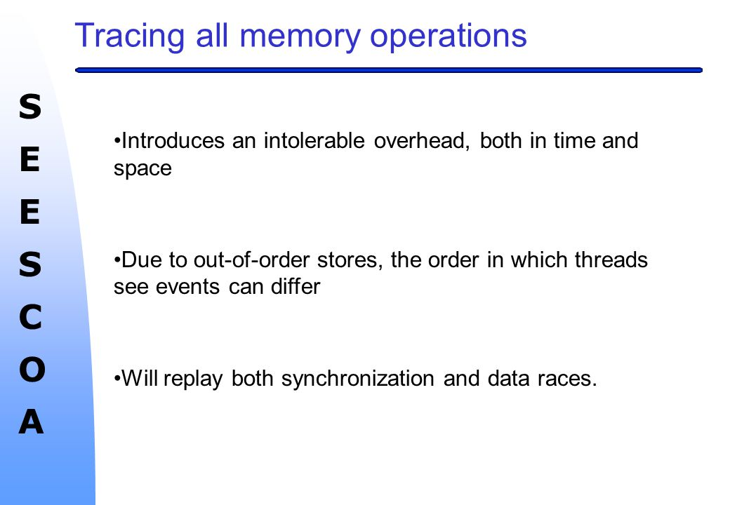 SEESCOASEESCOA Tracing all memory operations Introduces an intolerable overhead, both in time and space Due to out-of-order stores, the order in which threads see events can differ Will replay both synchronization and data races.