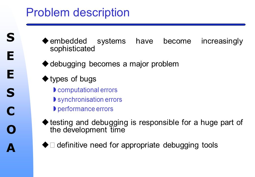 SEESCOASEESCOA Problem description  embedded systems have become increasingly sophisticated  debugging becomes a major problem  types of bugs  computational errors  synchronisation errors  performance errors  testing and debugging is responsible for a huge part of the development time   definitive need for appropriate debugging tools