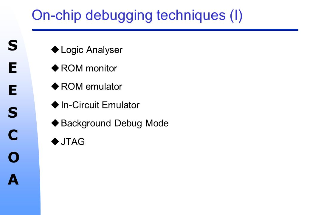 SEESCOASEESCOA On-chip debugging techniques (I)  Logic Analyser  ROM monitor  ROM emulator  In-Circuit Emulator  Background Debug Mode  JTAG