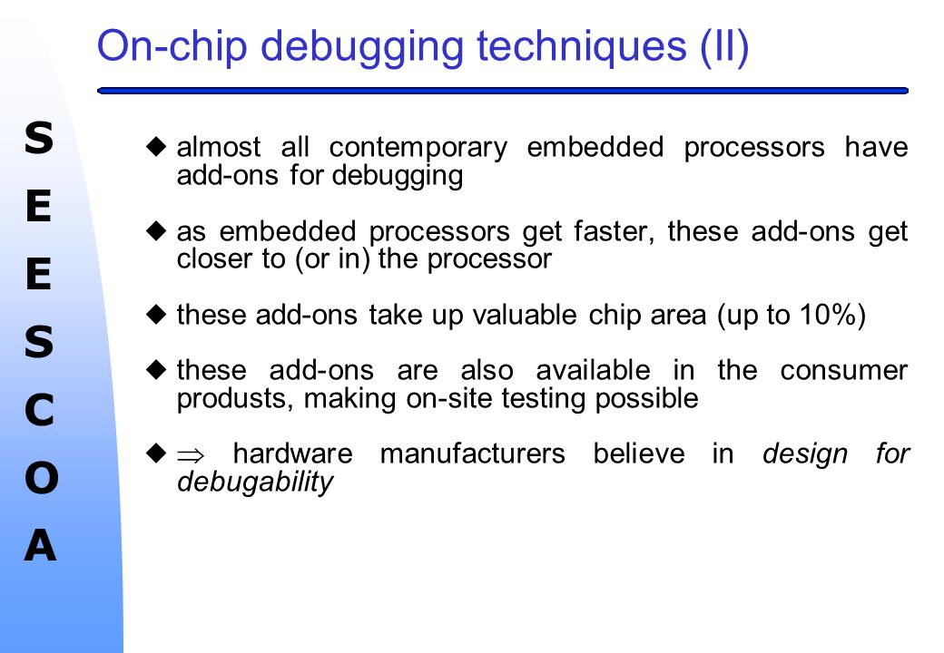 SEESCOASEESCOA Embedded software uNowadays, software engineering methods designed for `business' applications are also used for embedded systems: wUse of `higher' languages (C, C++, Java) wUse of reusable components wMultithreaded applications w...