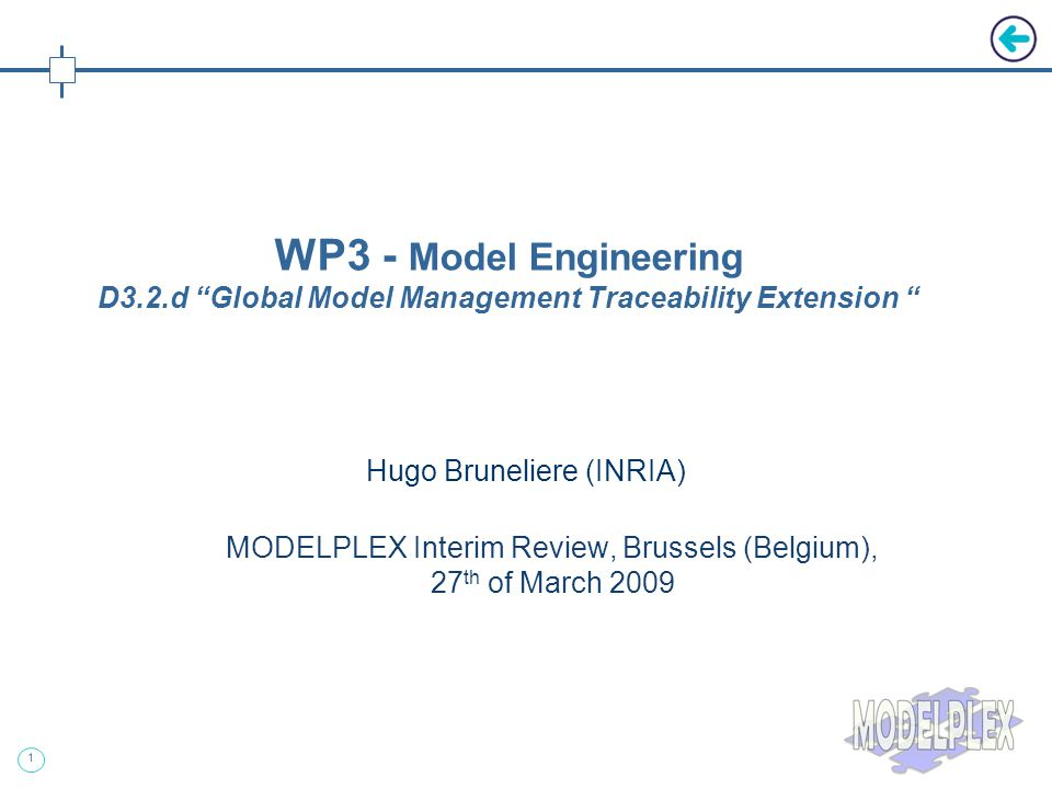 1 Hugo Bruneliere (INRIA) MODELPLEX Interim Review, Brussels (Belgium), 27 th of March 2009 WP3 - Model Engineering D3.2.d Global Model Management Traceability Extension