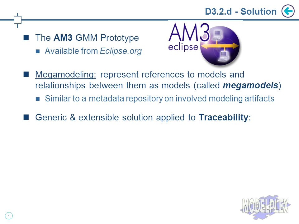 7 D3.2.d - Solution The AM3 GMM Prototype Available from Eclipse.org Megamodeling: represent references to models and relationships between them as models (called megamodels) Similar to a metadata repository on involved modeling artifacts Generic & extensible solution applied to Traceability: