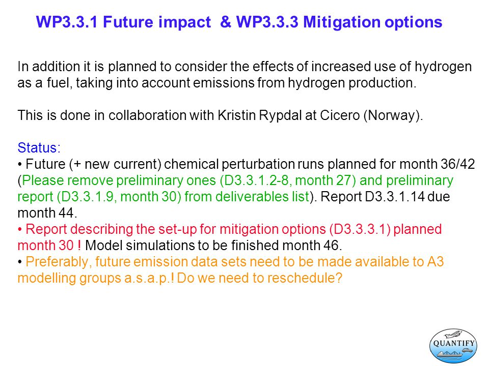 WP3.3.1 Future impact & WP3.3.3 Mitigation options In addition it is planned to consider the effects of increased use of hydrogen as a fuel, taking into account emissions from hydrogen production.