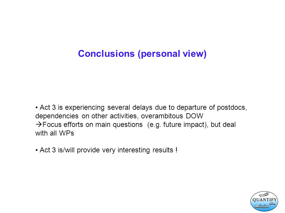 Conclusions (personal view) Act 3 is experiencing several delays due to departure of postdocs, dependencies on other activities, overambitous DOW  Focus efforts on main questions (e.g.