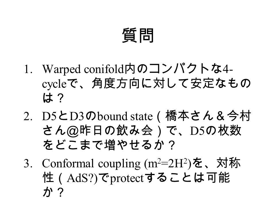 質問 1.Warped conifold 内のコンパクトな 4- cycle で、角度方向に対して安定なもの は? 2.D5 と D3 の bound state (橋本さん&今村 さん@昨日の飲み会)で、 D5 の枚数 をどこまで増やせるか? 3.Conformal coupling (m 2 =2H 2 ) を、対称 性( AdS ) で protect することは可能 か?